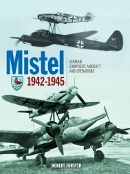 "Mistel: German Composite Aircraft & Operations 1942-45. <font color=""#FF0000"" face=""Arial, Helvetica, sans-serif"">Expected to arrive mid of November 2020!</font>"