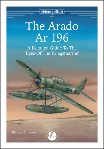 Airframe Album 07: The Arado Ar 196 - A Detailed Guide to the Eyes Of The Kriegsmarine.