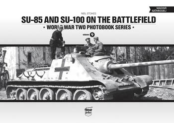 SU-85 and SU-100 on the Battlefield. World War Two Photobook Series Vol. 9