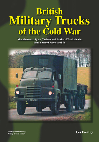 British Military Trucks of the Cold War. Manufacturers, Types, Variants and Service of Trucks in the British Armed Forces 1945-79.