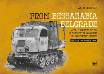 From Bessarabia to Belgrade. An Illustrated Study of the Soviet  Conquest of Southeast Europe March - October 1944