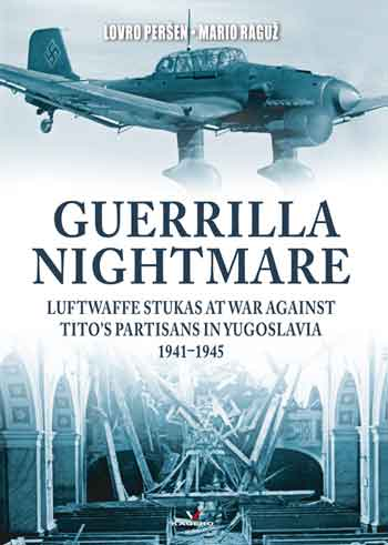 Guerrilla Nightmare. Luftwaffe Stukas at War against Tito\'s Partisans in Yugoslavia 1941-1945