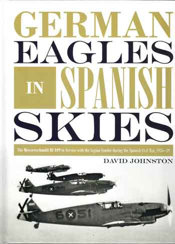 German Eagles in Spanish Skies: The Messerschmitt Bf 109 in Service with the Legion Condor during the Spanish Civil War 1936-39.