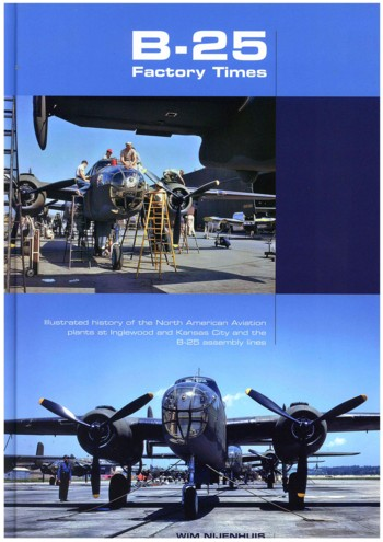 B-25 Factory Times. Illustrated History of the North American Aviation plants at Inglewood and Kansas City and the B-25 assembly lines