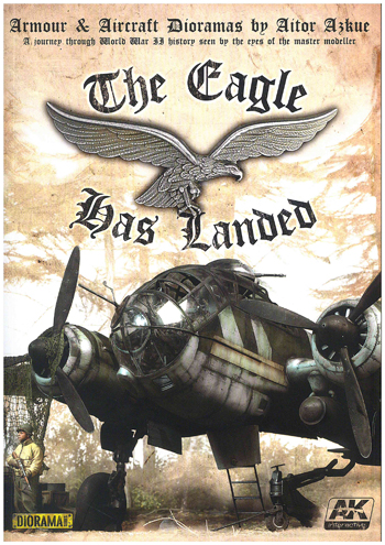 The Eagle has Landed. Armour & Aircraft Dioramas by Aitor Azkue. A journey through WW II history seen by the eyes of the master modeller