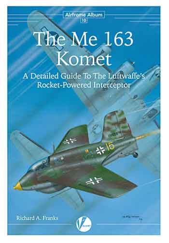 Airframe Album 10: The Messerschmitt Me 163-A Detailed Guide To The Luftwaffe's Rocket-powered Interceptor.