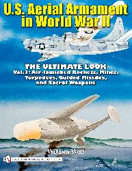 U.S. Aerial Armament in World War II, Vol. 3 - The Ultimate Look: Air Launched Rockets, Mines, Torpedoes, Guided Missiles, Secret Weapons