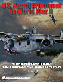 U.S. Aerial Armament in World War II, Vol. 1 - The Ultimate Look: Guns, Ammunition and Turrets